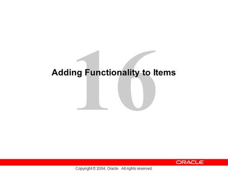 16 Copyright © 2004, Oracle. All rights reserved. Adding Functionality to Items.