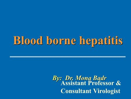 Blood borne hepatitis By: Dr. Mona Badr Assistant Professor & Consultant Virologist.