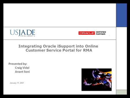 Integrating Oracle iSupport into Online Customer Service Portal for RMA January 17, 2007 Presented by: Craig Vidal Anant Soni.