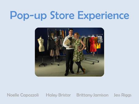 Pop-up Store Experience Noelle Capozzoli Haley Bristor Brittany Jamison Jess Riggs.