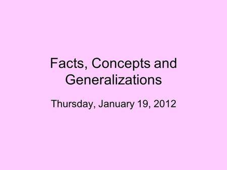 Facts, Concepts and Generalizations Thursday, January 19, 2012.