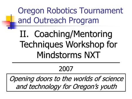 Oregon Robotics Tournament and Outreach Program II. Coaching/Mentoring Techniques Workshop for Mindstorms NXT 2007 Opening doors to the worlds of science.