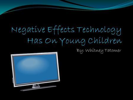 By: Whitney Tatomer Television impact on kids Watching television is part of kids daily lives When kids wake up they watch TV… When kids get home from.