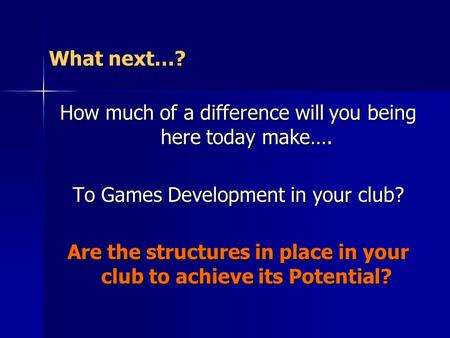 What next…? How much of a difference will you being here today make…. To Games Development in your club? Are the structures in place in your club to achieve.