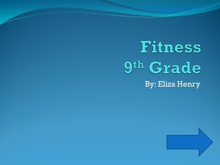 Fitness 9th Grade By: Eliza Henry.