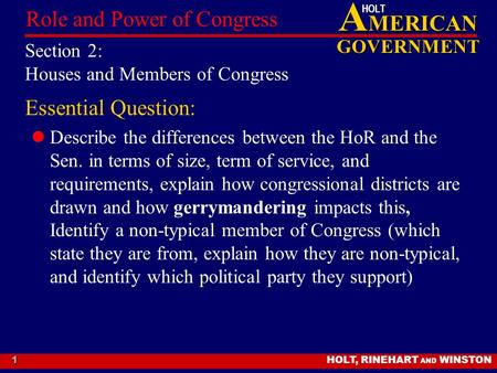 A MERICAN GOVERNMENT HOLT HOLT, RINEHART AND WINSTON Role and Power of Congress 1 Section 2: Houses and Members of Congress Essential Question: Describe.