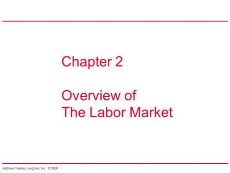 Addison Wesley Longman, Inc. © 2000 Chapter 2 Overview of The Labor Market.