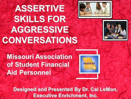Designed and Presented By Dr. Cal LeMon, Executive Enrichment, Inc. ASSERTIVE SKILLS FOR AGGRESSIVE CONVERSATIONS Missouri Association of Student Financial.