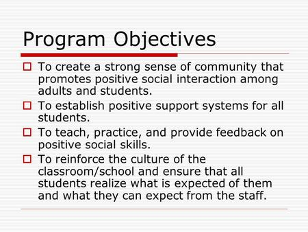 Program Objectives  To create a strong sense of community that promotes positive social interaction among adults and students.  To establish positive.