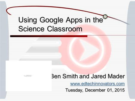 Using Google Apps in the Science Classroom Ben Smith and Jared Mader www.edtechinnovators.com Tuesday, December 01, 2015Tuesday, December 01, 2015Tuesday,