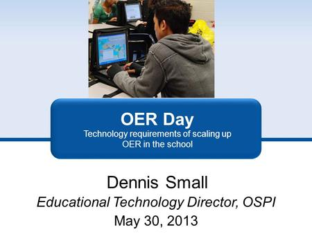 OER Day Technology requirements of scaling up OER in the school Dennis Small Educational Technology Director, OSPI May 30, 2013.