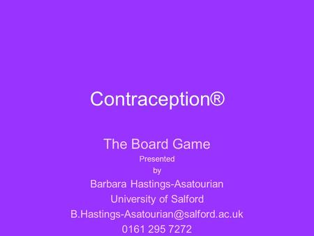 Contraception® The Board Game Presented by Barbara Hastings-Asatourian University of Salford 0161 295 7272.