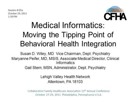 Medical Informatics : Moving the Tipping Point of Behavioral Health Integration Susan D. Wiley, MD Vice Chairman, Dept. Psychiatry Maryanne Peifer, MD,