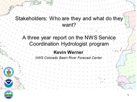 Kevin Werner NWS Colorado Basin River Forecast Center 1 Stakeholders: Who are they and what do they want? A three year report on the NWS Service Coordination.
