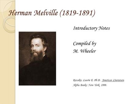 Herman Melville (1819-1891) Introductory Notes Compiled by M. Wheeler Rozakis, Laurie E. Ph.D. American Literature. Alpha Books: New York, 1999.