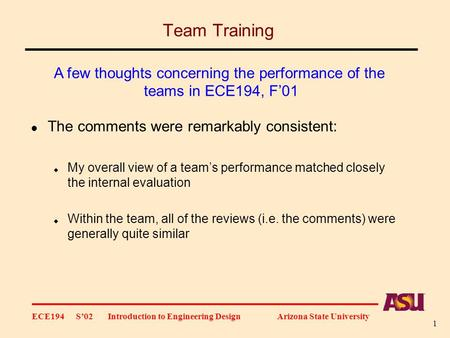 ECE194 S'02 Introduction to Engineering Design Arizona State University 1 Team Training The comments were remarkably consistent:  My overall view of a.