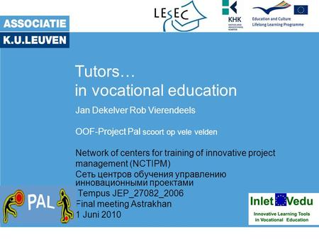 Tutors… in vocational education Jan Dekelver Rob Vierendeels OOF-Project Pal scoort op vele velden Network of centers for training of innovative project.