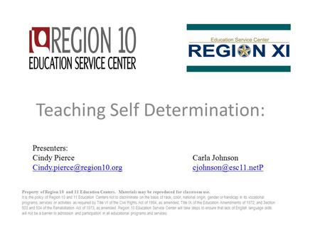 Teaching Self Determination: Property of Region 10 and 11 Education Centers. Materials may be reproduced for classroom use. It is the policy of Region.