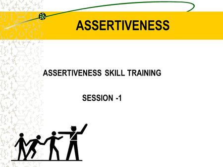 ASSERTIVENESS ASSERTIVENESS SKILL TRAINING SESSION -1.