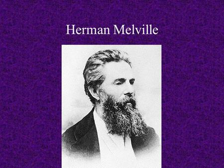 Herman Melville. -painful childhood in Albany, NY -without a father; poverty -unsympathetic mother whom he believed hated him.