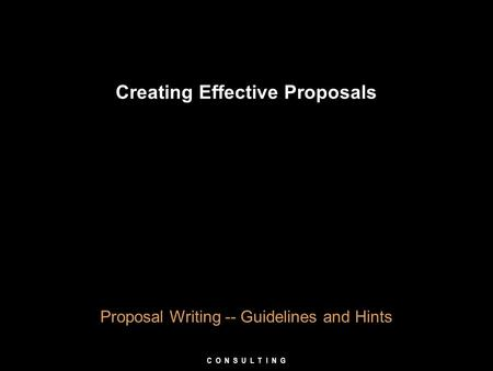 Creating Effective Proposals Proposal Writing -- Guidelines and Hints C O N S U L T I N G.