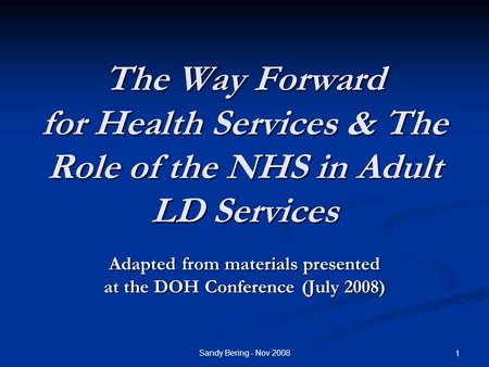 Sandy Bering - Nov 2008 1 The Way Forward for Health Services & The Role of the NHS in Adult LD Services Adapted from materials presented at the DOH Conference.