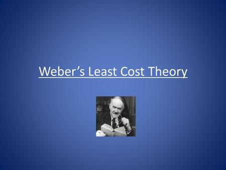Weber's Least Cost Theory. Least Cost Theory Alfred Weber (1868-1958) formulated a theory of industrial location in which an industry is located where.