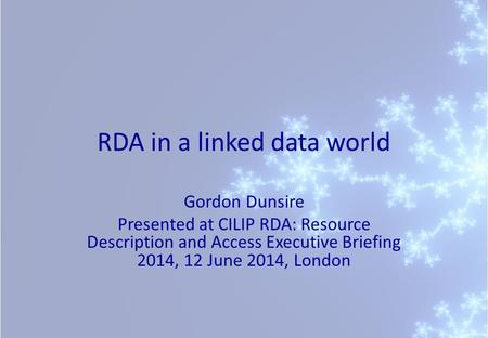 RDA in a linked data world Gordon Dunsire Presented at CILIP RDA: Resource Description and Access Executive Briefing 2014, 12 June 2014, London.