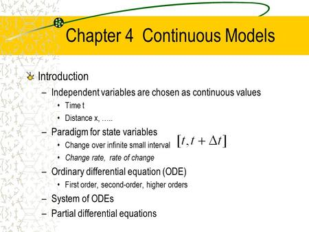 Chapter 4 Continuous Models Introduction –Independent variables are chosen as continuous values Time t Distance x, ….. –Paradigm for state variables Change.