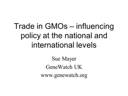 Trade in GMOs – influencing policy at the national and international levels Sue Mayer GeneWatch UK www.genewatch.org.