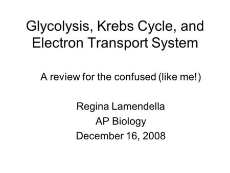 Glycolysis, Krebs Cycle, and Electron Transport System A review for the confused (like me!) Regina Lamendella AP Biology December 16, 2008.