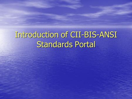 "Introduction of CII-BIS-ANSI Standards Portal. "" The International Language of Commerce is Standards"" ""Standardization has become the playing field on."