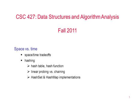1 CSC 427: Data Structures and Algorithm Analysis Fall 2011 Space vs. time  space/time tradeoffs  hashing  hash table, hash function  linear probing.