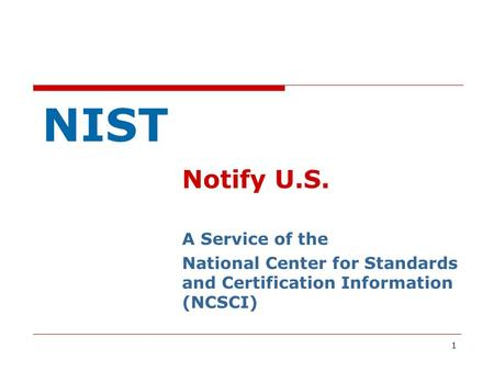 1 NIST Notify U.S. A Service of the National Center for Standards and Certification Information (NCSCI)