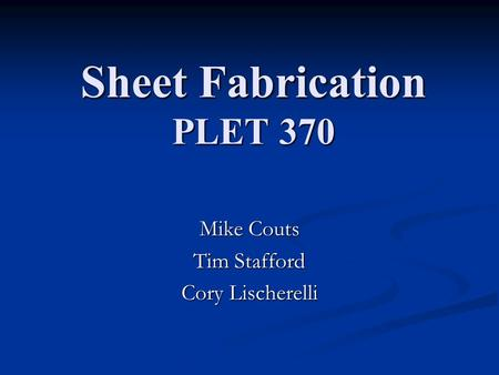 Sheet Fabrication PLET 370 Mike Couts Tim Stafford Cory Lischerelli.