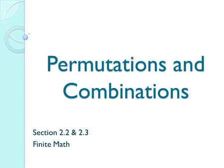 Permutations and Combinations Section 2.2 & 2.3 Finite Math.