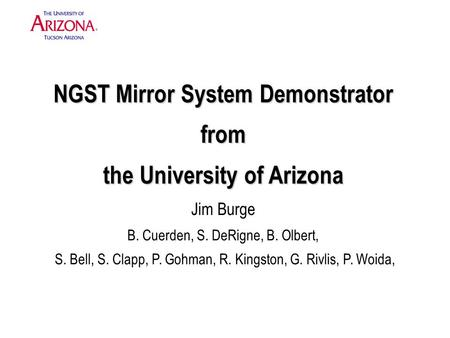 NGST Mirror System Demonstrator from the University of Arizona NGST Mirror System Demonstrator from the University of Arizona Jim Burge B. Cuerden, S.