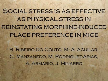 Social stress is as effective as physical stress in reinstating morphine-induced place preference in mice B. Ribeiro Do Couto, M. A. Aguilar, C. Manzanedo,