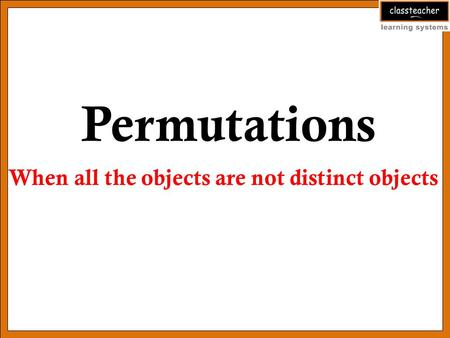 Permutations When all the objects are not distinct objects.