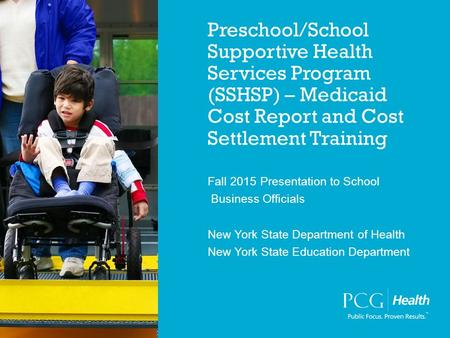 Preschool/School Supportive Health Services Program (SSHSP) – Medicaid Cost Report and Cost Settlement Training Fall 2015 Presentation to School Business.