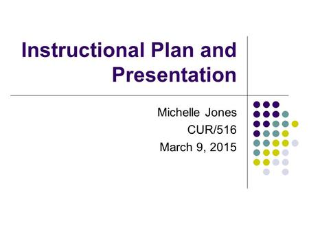 Instructional Plan and Presentation Michelle Jones CUR/516 March 9, 2015.