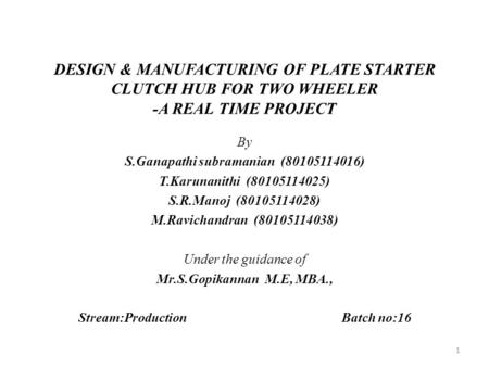 DESIGN & MANUFACTURING OF PLATE STARTER CLUTCH HUB FOR TWO WHEELER -A REAL TIME PROJECT By S.Ganapathi subramanian (80105114016) T.Karunanithi (80105114025)