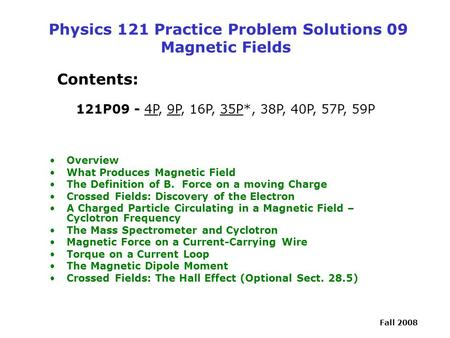 Fall 2008 Physics 121 Practice Problem Solutions 09 Magnetic Fields Contents: 121P09 - 4P, 9P, 16P, 35P*, 38P, 40P, 57P, 59P Overview What Produces Magnetic.