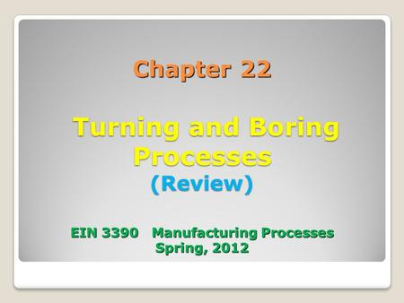 Chapter 22 Turning and Boring Processes (Review) EIN 3390 Manufacturing Processes Spring, 2012.