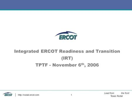 Lead from the front Texas Nodal  1 Integrated ERCOT Readiness and Transition (IRT) TPTF - November 6 th, 2006.