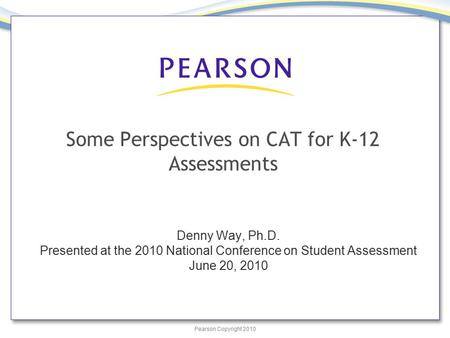 Pearson Copyright 2010 Some Perspectives on CAT for K-12 Assessments Denny Way, Ph.D. Presented at the 2010 National Conference on Student Assessment June.