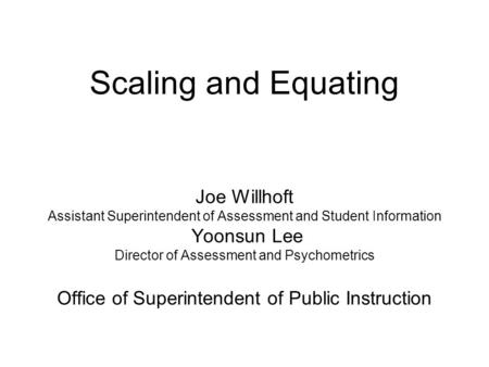 Scaling and Equating Joe Willhoft Assistant Superintendent of Assessment and Student Information Yoonsun Lee Director of Assessment and Psychometrics Office.
