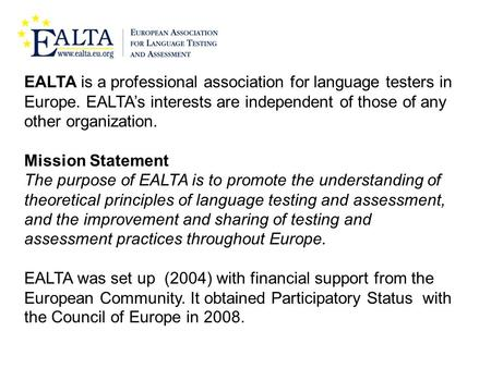 EALTA is a professional association for language testers in Europe. EALTA's interests are independent of those of any other organization. Mission Statement.