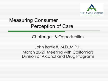 Measuring Consumer Perception of Care Challenges & Opportunities John Bartlett, M.D.,M.P.H. March 20-21 Meeting with California's Division of Alcohol and.