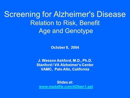 Screening for Alzheimer's Disease Relation to Risk, Benefit Age and Genotype October 8, 2004 J. Wesson Ashford, M.D., Ph.D. Stanford / VA Alzheimer's Center.